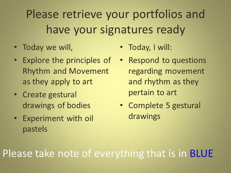 Please retrieve your portfolios and have your signatures ready Today we will, Explore the principles of Rhythm and Movement as they apply to art Create.