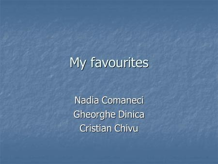 My favourites Nadia Comaneci Gheorghe Dinica Cristian Chivu.