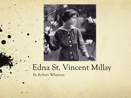 Edna St. Vincent Millay By Robert Wharton. Life Edna St. Vincent Millay Born in Rockland, Maine on February 22 1892. Her mother had pushed her to enter.