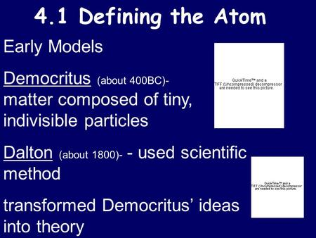 4.1 Defining the Atom Early Models Democritus (about 400BC)- matter composed of tiny, indivisible particles Dalton (about 1800)- - used scientific method.