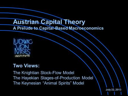 Austrian Capital Theory A Prelude to Capital-Based Macroeconomics The Knightian Stock-Flow Model The Hayekian Stages-of-Production Model July 22, 2013.
