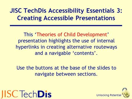 Unlocking Potential JISC TechDis Accessibility Essentials 3: Creating Accessible Presentations This 'Theories of Child Development' presentation highlights.