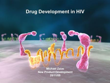 1 Michael Zaiac New Product Development 25/11/05 Drug Development in HIV.