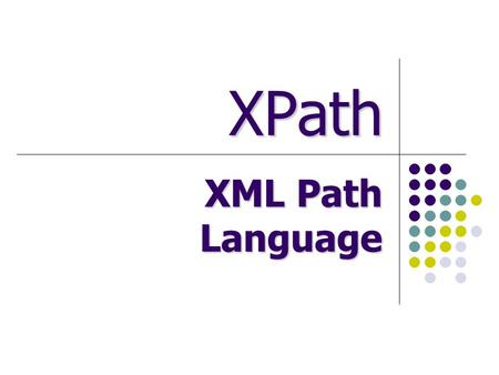XPath XML Path Language. Outline XML Path Language (XPath) Data Model Description Node values XPath expressions Relative expressions Simple subset of.