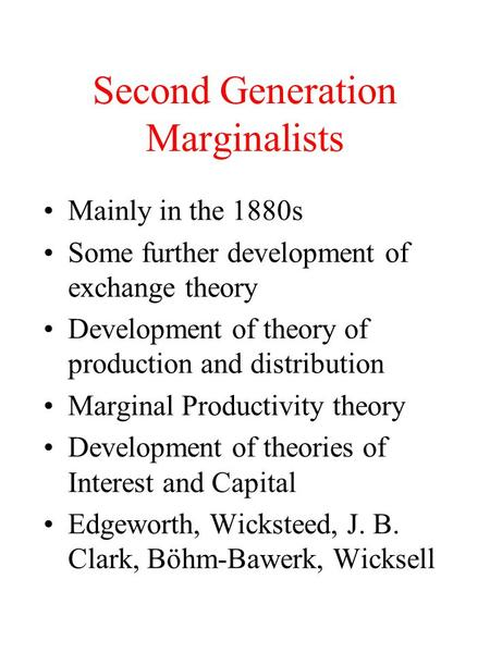 Second Generation Marginalists Mainly in the 1880s Some further development of exchange theory Development of theory of production and distribution Marginal.