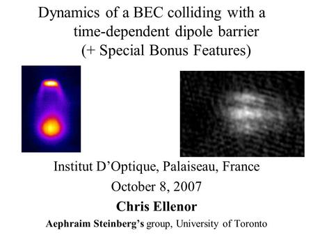 Dynamics of a BEC colliding with a time-dependent dipole barrier (+ Special Bonus Features) Institut D'Optique, Palaiseau, France October 8, 2007 Chris.