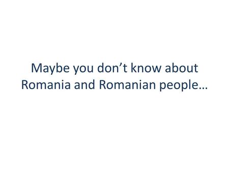 Maybe you don't know about Romania and Romanian people…