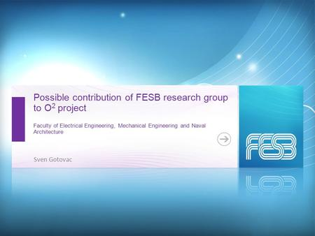 Possible contribution of FESB research group to O 2 project Faculty of Electrical Engineering, Mechanical Engineering and Naval Architecture Sven Gotovac.