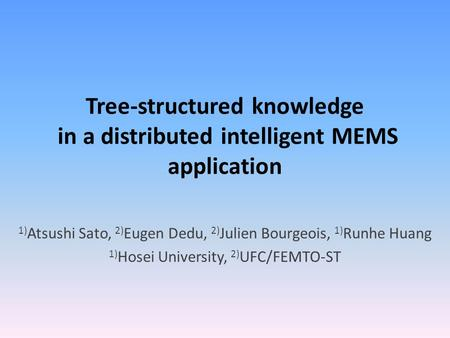 Tree-structured knowledge in a distributed intelligent MEMS application 1) Atsushi Sato, 2) Eugen Dedu, 2) Julien Bourgeois, 1) Runhe Huang 1) Hosei University,