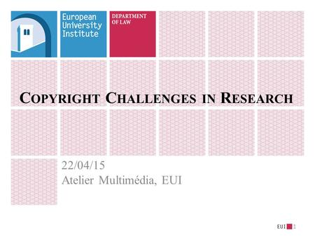 C OPYRIGHT C HALLENGES IN R ESEARCH 22/04/15 Atelier Multimédia, EUI 1.