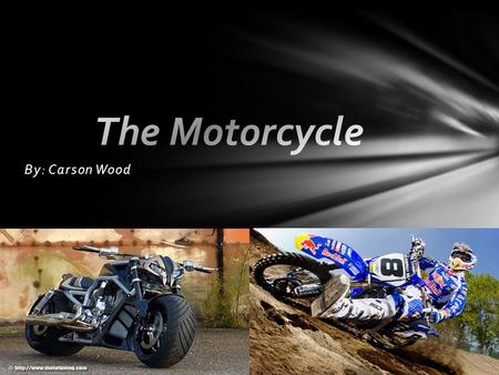 By: Carson Wood.  Different Types of Motorcycles  Steam Powered Bikes  The First Motor Table of Contents.