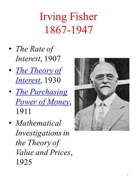 Irving Fisher 1867-1947 The Rate of Interest, 1907 The Theory of Interest, 1930 The Theory of Interest The Purchasing Power of Money, 1911 The Purchasing.