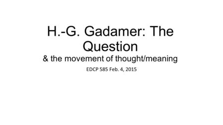 H.-G. Gadamer: The Question & the movement of thought/meaning EDCP 585 Feb. 4, 2015.