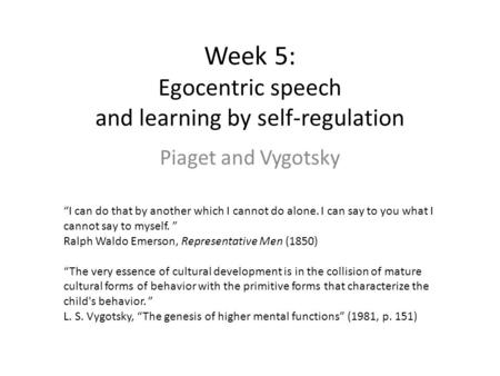"Week 5: Egocentric speech and learning by self-regulation Piaget and Vygotsky ""I can do that by another which I cannot do alone. I can say to you what."