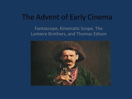 The Advent of Early Cinema Fantascope, Kinematic Scope, The Lumiere Brothers, and Thomas Edison.