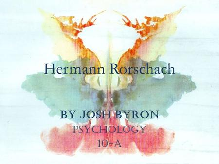 Hermann Rorschach by Josh Byron Psychology 10-A. BIOGRAPHY Rorschach was born in Zurich on November 8, 1884. In 1886, his family moved to Schaffhausen.