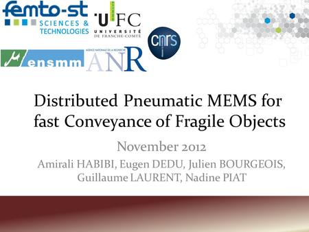 Distributed Pneumatic MEMS for fast Conveyance of Fragile Objects November 2012 Amirali HABIBI, Eugen DEDU, Julien BOURGEOIS, Guillaume LAURENT, Nadine.