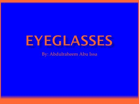 By: Abdulraheem Abu Issa.  Eyeglasses are lenses that are worn on the eyes to improve eyesight. Eyeglasses also help you read and see from far away.