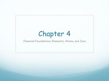Chapter 4 Chemical Foundations: Elements, Atoms, and Ions.