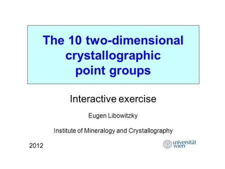 The 10 two-dimensional crystallographic point groups Interactive exercise Eugen Libowitzky Institute of Mineralogy and Crystallography 2012.