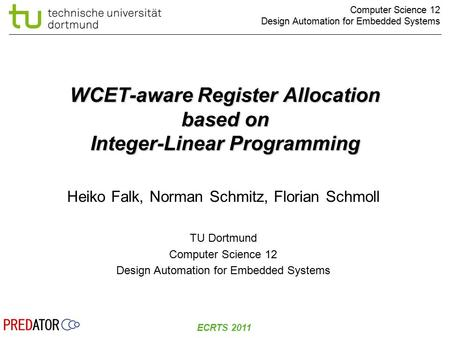 Computer Science 12 Design Automation for Embedded Systems ECRTS 2011 WCET-aware Register Allocation based on Integer-Linear Programming Heiko Falk, Norman.