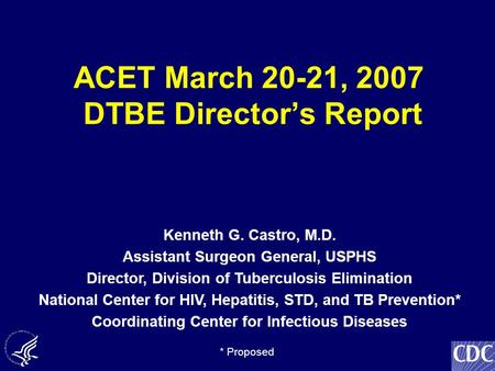 ACET March 20-21, 2007 DTBE Director's Report Kenneth G. Castro, M.D. Assistant Surgeon General, USPHS Director, Division of Tuberculosis Elimination National.