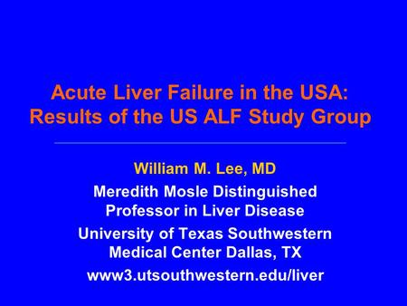 Acute Liver Failure in the USA: Results of the US ALF Study Group William M. Lee, MD Meredith Mosle Distinguished Professor in Liver Disease University.
