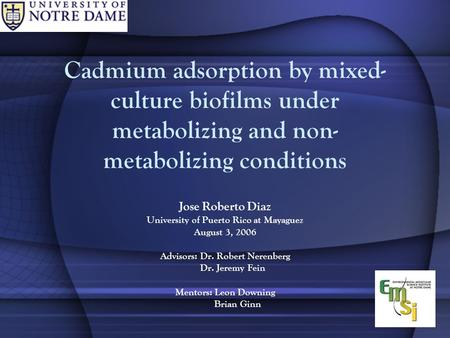 Cadmium adsorption by mixed- culture biofilms under metabolizing and non- metabolizing conditions Jose Roberto Diaz University of Puerto Rico at Mayaguez.