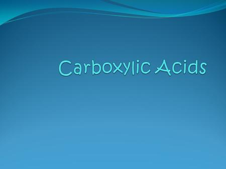 Carboxylic Acids A carboxylic acid contains a a hydroxyl group (–OH) attached to a carboxyl group, which is a carbonyl group. © 2013 Pearson, Education.