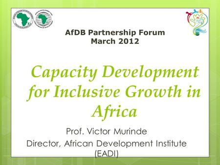 AfDB Partnership Forum March 2012 (speaker / department) Capacity Development for Inclusive Growth in Africa Prof. Victor Murinde Director, African Development.
