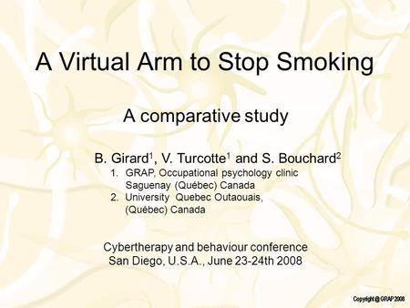 A Virtual Arm to Stop Smoking A comparative study B. Girard 1, V. Turcotte 1 and S. Bouchard 2 1.GRAP, Occupational psychology clinic Saguenay (Québec)