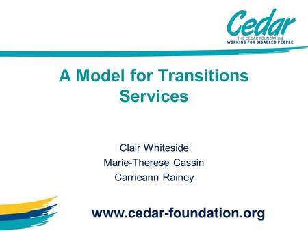 A Model for Transitions Services Clair Whiteside Marie-Therese Cassin Carrieann Rainey www.cedar-foundation.org.
