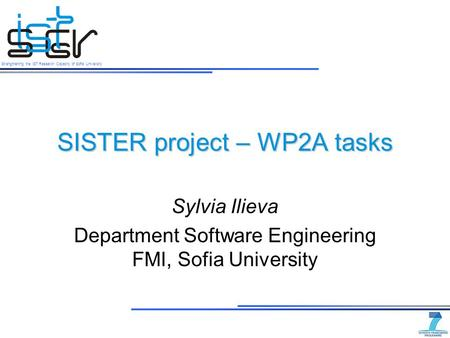 Strengthening the IST Research Capacity of Sofia University SISTER project – WP2A tasks Sylvia Ilieva Department Software Engineering FMI, Sofia University.