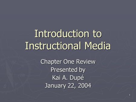 1 Introduction to Instructional Media Chapter One Review Presented by Kai A. Dupé January 22, 2004.