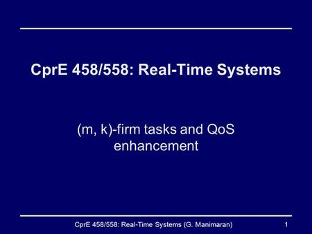 CprE 458/558: Real-Time Systems (G. Manimaran)1 CprE 458/558: Real-Time Systems (m, k)-firm tasks and QoS enhancement.