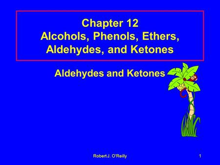 Robert J. O'Reilly1 Chapter 12 Alcohols, Phenols, Ethers, Aldehydes, and Ketones Aldehydes and Ketones.