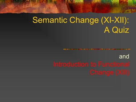 Semantic Change (XI-XII): A Quiz and Introduction to Functional Change (XIII)