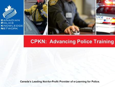 CPKN: Advancing Police Training Canada's Leading Not-for-Profit Provider of e-Learning for Police.