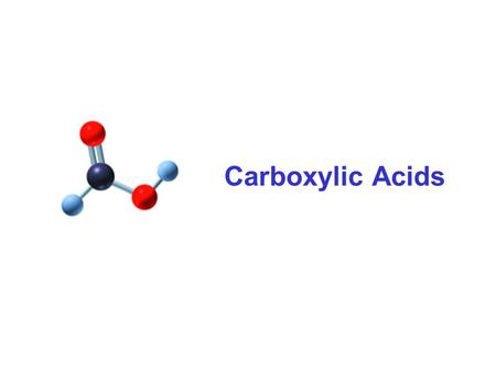 Carboxylic Acids. A carboxylic acid contains a carboxyl group, which is a carbonyl group attach to a hydroxyl group. carbonyl group O  CH 3 — C—OH hydroxyl.