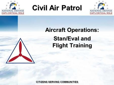 Civil Air Patrol CITIZENS SERVING COMMUNITIES Aircraft Operations: Stan/Eval and Flight Training.