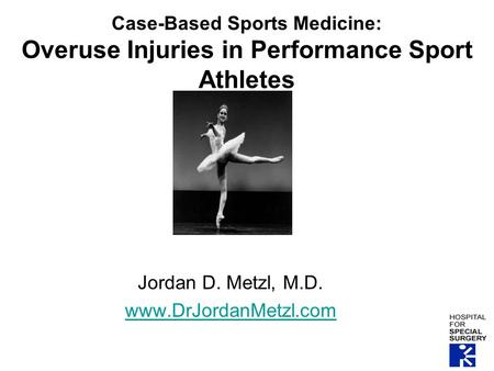 Case-Based Sports Medicine: Overuse Injuries in Performance Sport Athletes Jordan D. Metzl, M.D. www.DrJordanMetzl.com.