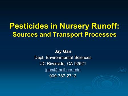 Pesticides in Nursery Runoff: Sources and Transport Processes Jay Gan Dept. Environmental Sciences UC Riverside, CA 92521 909-787-2712.