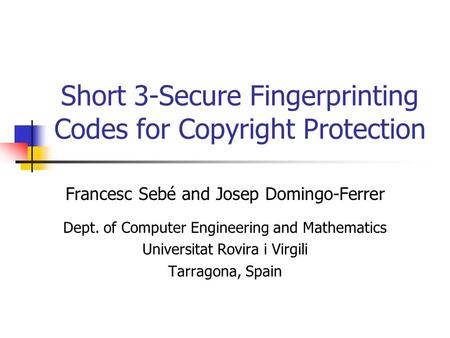 Short 3-Secure Fingerprinting Codes for Copyright Protection Francesc Sebé and Josep Domingo-Ferrer Dept. of Computer Engineering and Mathematics Universitat.