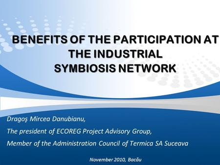BENEFITS OF THE PARTICIPATION AT THE INDUSTRIAL SYMBIOSIS NETWORK Dragoş Mircea Danubianu, The president of ECOREG Project Advisory Group, Member of the.