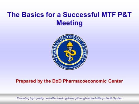 Promoting high quality, cost effective drug therapy throughout the Military Health System The Basics for a Successful MTF P&T Meeting Prepared by the <strong>DoD</strong>.