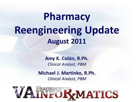 Pharmacy Reengineering Update August 2011 Amy K. Colón, R.Ph. Clinical Analyst, PBM Michael J. Martinko, R.Ph. Clinical Analyst, PBM.