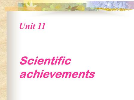Unit 11 Scientific achievements. There are some great scientific achievements that have changed the world. Which one do you think is the most important?