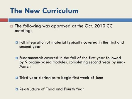 The New Curriculum  The following was approved at the Oct. 2010 CC meeting:  Full integration of material typically covered in the first and second year.