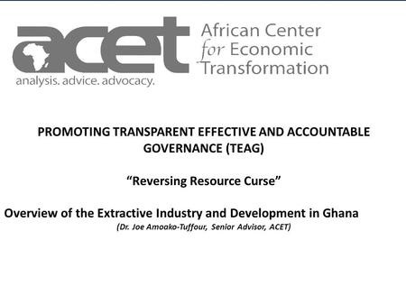 Title of Slide to go Here Subtitle to go here AFRICAN CENTER FOR ECONOMIC TRANSFORMATION PROMOTING TRANSPARENT EFFECTIVE AND ACCOUNTABLE GOVERNANCE (TEAG)