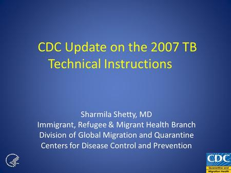 CDC Update on the 2007 TB Technical Instructions Sharmila Shetty, MD Immigrant, Refugee & Migrant Health Branch Division of Global Migration and Quarantine.